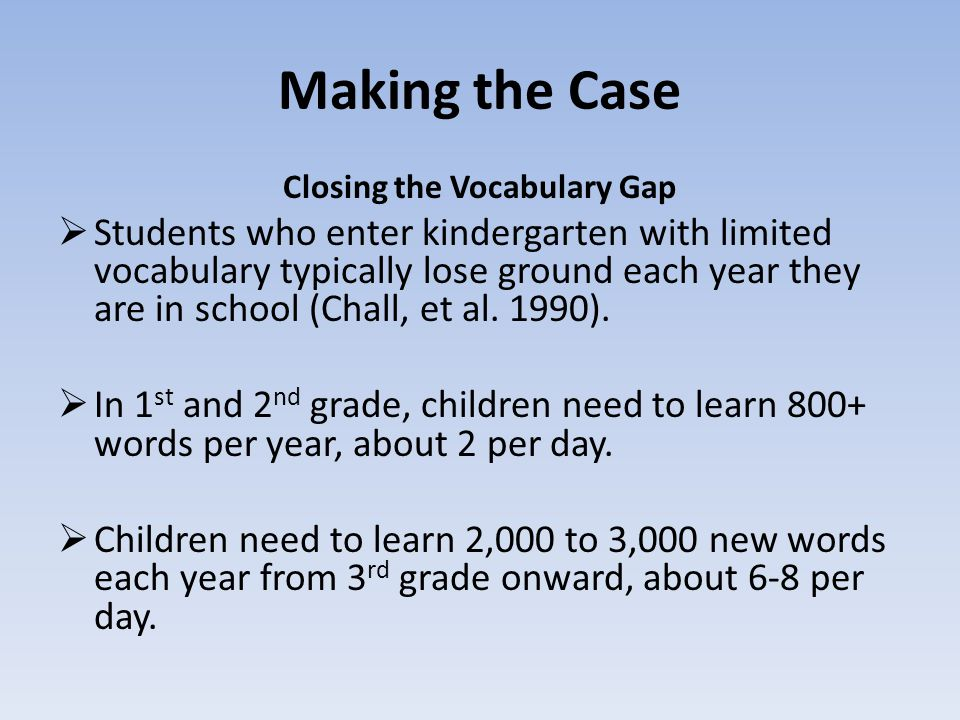 Making the Case Closing the Vocabulary Gap  Students who enter kindergarten with limited vocabulary typically lose ground each year they are in school (Chall, et al.