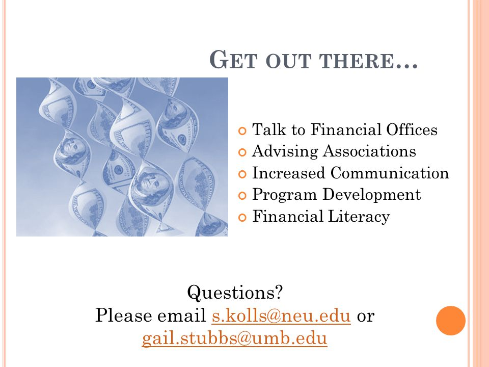 G ET OUT THERE … Talk to Financial Offices Advising Associations Increased Communication Program Development Financial Literacy Questions.