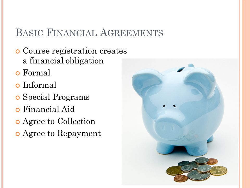 B ASIC F INANCIAL A GREEMENTS Course registration creates a financial obligation Formal Informal Special Programs Financial Aid Agree to Collection Agree to Repayment