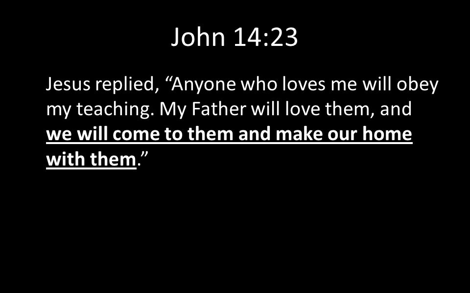 """John 14:23 Jesus replied, """"Anyone who loves me will obey my teaching. My Father will love them, and we will come to them and make our home with them."""""""