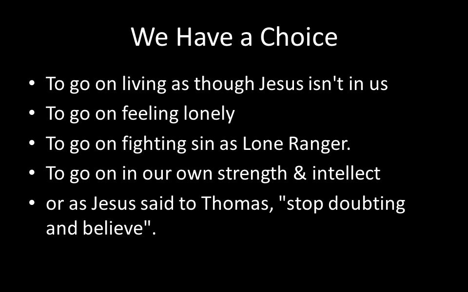 We Have a Choice To go on living as though Jesus isn't in us To go on feeling lonely To go on fighting sin as Lone Ranger. To go on in our own strengt