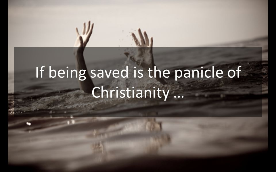 If being saved is the panicle of Christianity …