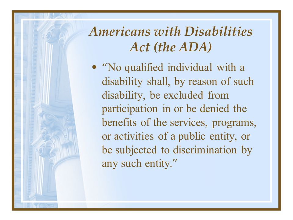 Americans with Disabilities Act (the ADA) No qualified individual with a disability shall, by reason of such disability, be excluded from participation in or be denied the benefits of the services, programs, or activities of a public entity, or be subjected to discrimination by any such entity.