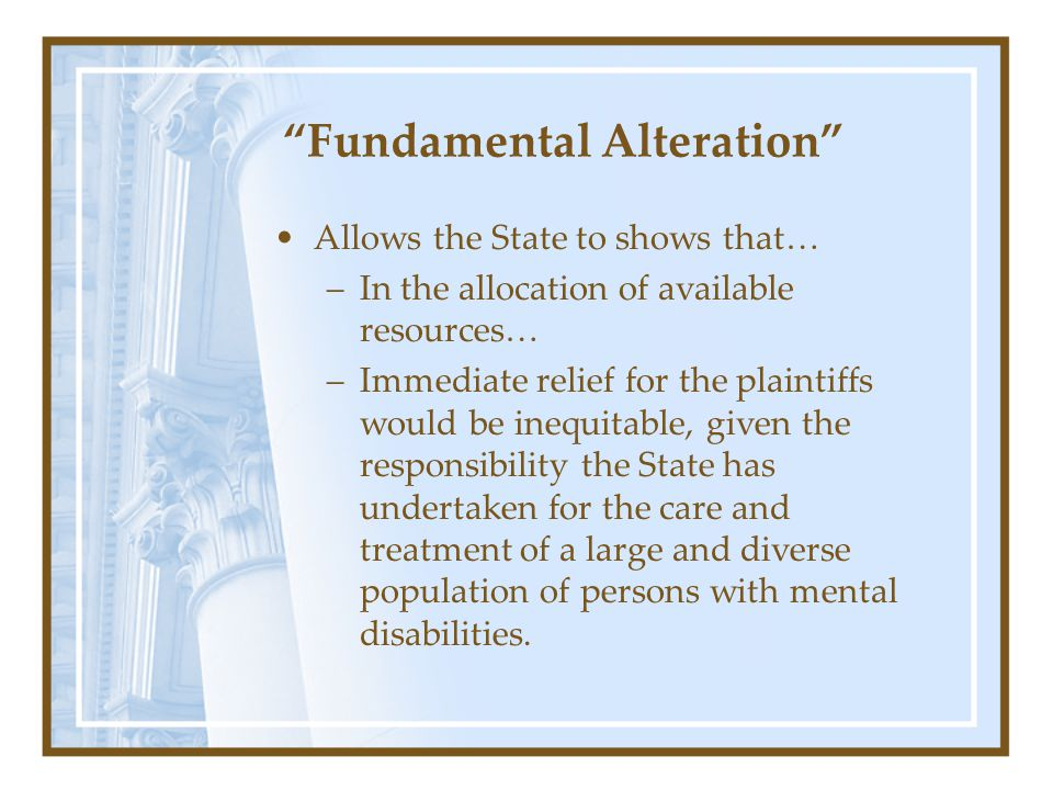 Fundamental Alteration Allows the State to shows that… –In the allocation of available resources… –Immediate relief for the plaintiffs would be inequitable, given the responsibility the State has undertaken for the care and treatment of a large and diverse population of persons with mental disabilities.