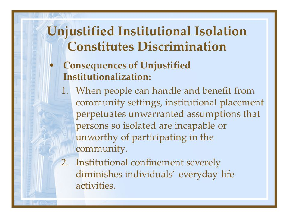 Unjustified Institutional Isolation Constitutes Discrimination Consequences of Unjustified Institutionalization: 1.When people can handle and benefit from community settings, institutional placement perpetuates unwarranted assumptions that persons so isolated are incapable or unworthy of participating in the community.