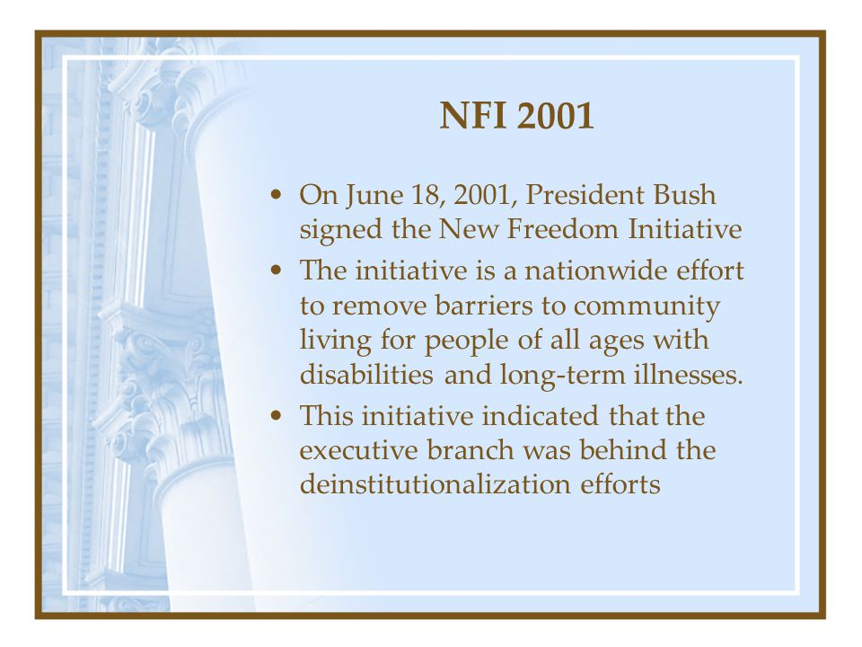 NFI 2001 On June 18, 2001, President Bush signed the New Freedom Initiative The initiative is a nationwide effort to remove barriers to community living for people of all ages with disabilities and long-term illnesses.