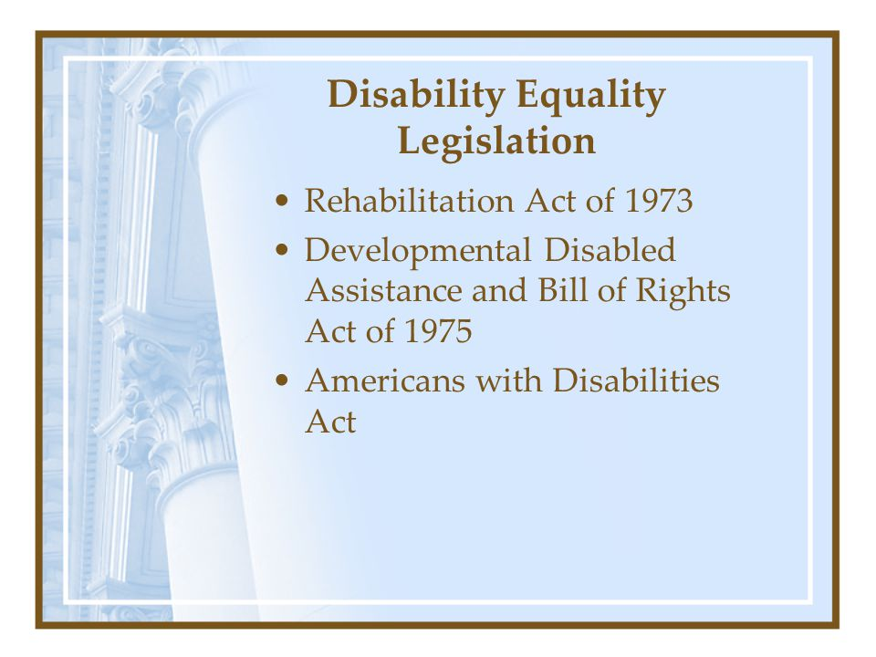 Disability Equality Legislation Rehabilitation Act of 1973 Developmental Disabled Assistance and Bill of Rights Act of 1975 Americans with Disabilities Act