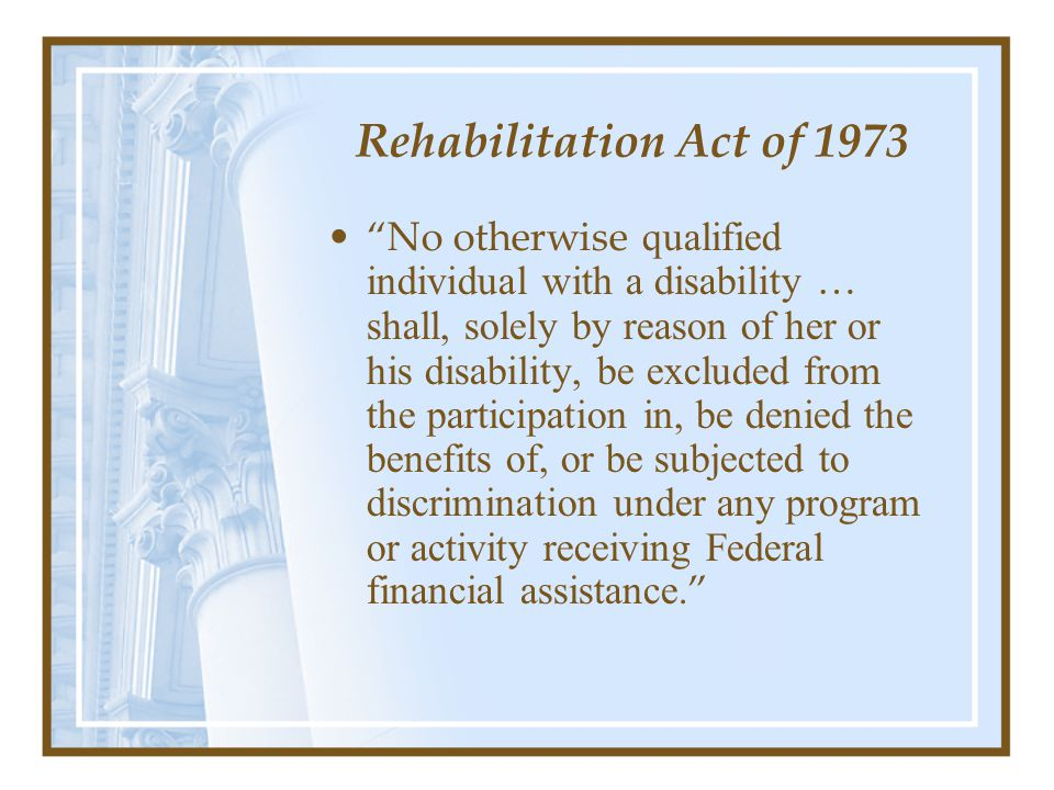 Rehabilitation Act of 1973 No otherwise qualified individual with a disability … shall, solely by reason of her or his disability, be excluded from the participation in, be denied the benefits of, or be subjected to discrimination under any program or activity receiving Federal financial assistance.