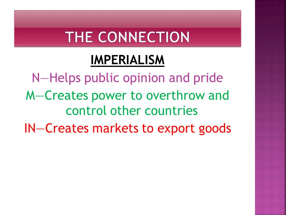 IMPERIALISM N—Helps public opinion and pride M—Creates power to overthrow and control other countries IN—Creates markets to export goods
