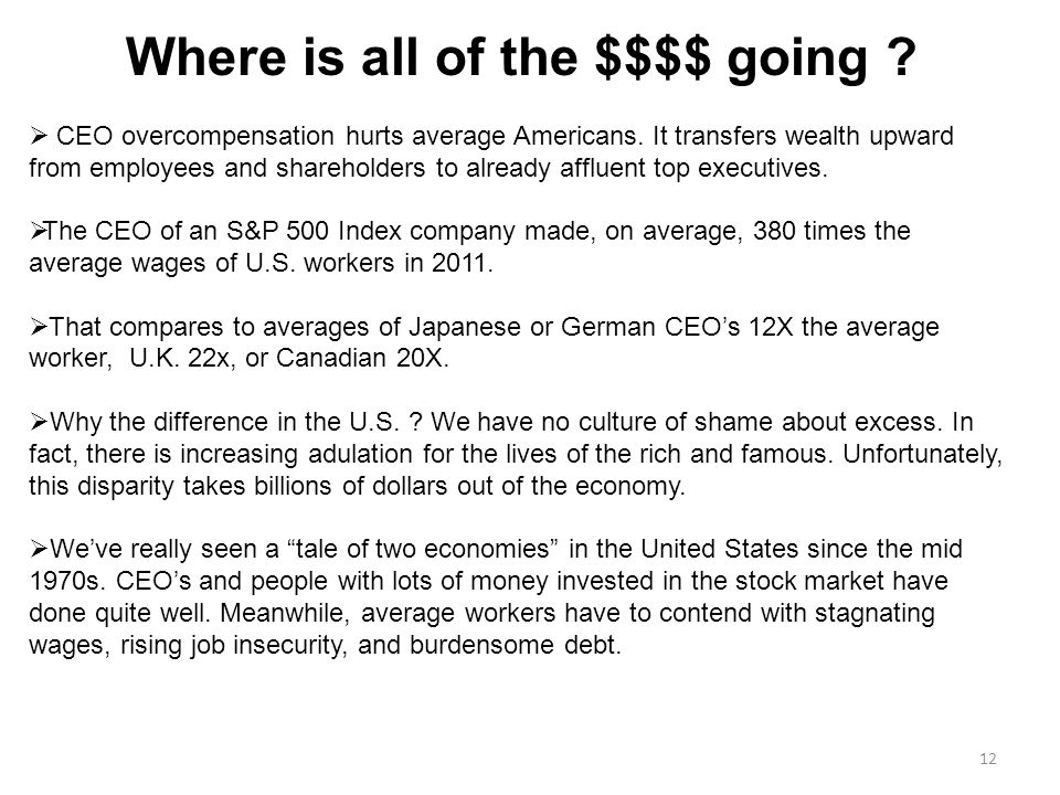 12 Where is all of the $$$$ going .  CEO overcompensation hurts average Americans.