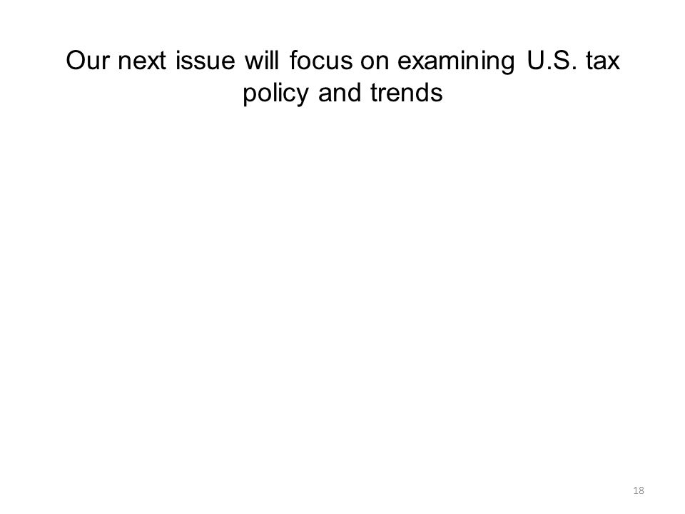 18 Our next issue will focus on examining U.S. tax policy and trends