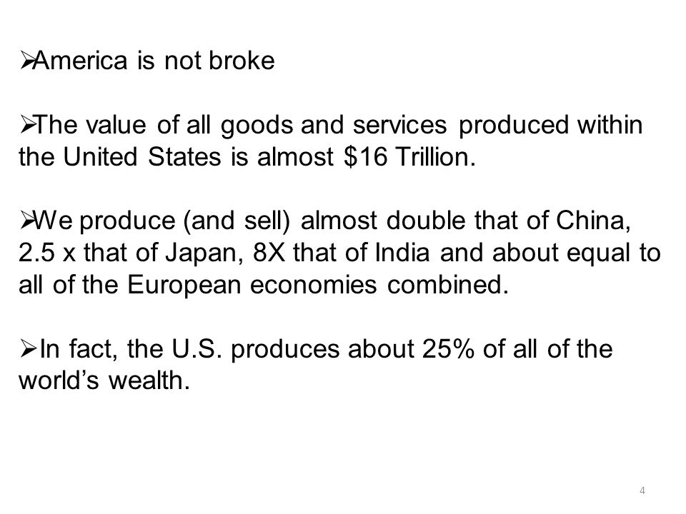 4  America is not broke  The value of all goods and services produced within the United States is almost $16 Trillion.