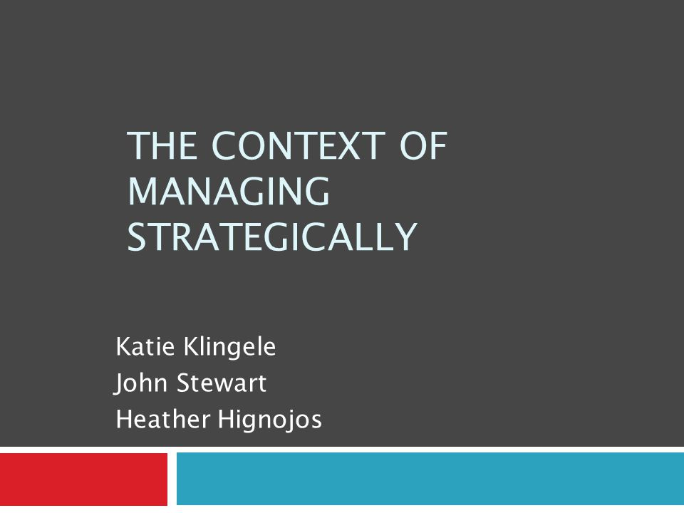THE CONTEXT OF MANAGING STRATEGICALLY Katie Klingele John Stewart Heather Hignojos