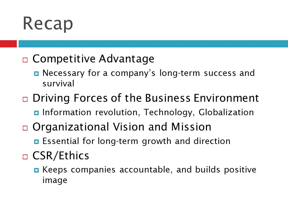 Recap  Competitive Advantage  Necessary for a company's long-term success and survival  Driving Forces of the Business Environment  Information re