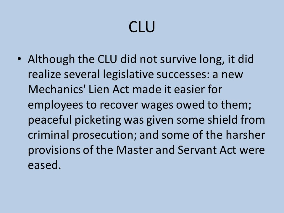 CLU Although the CLU did not survive long, it did realize several legislative successes: a new Mechanics Lien Act made it easier for employees to recover wages owed to them; peaceful picketing was given some shield from criminal prosecution; and some of the harsher provisions of the Master and Servant Act were eased.