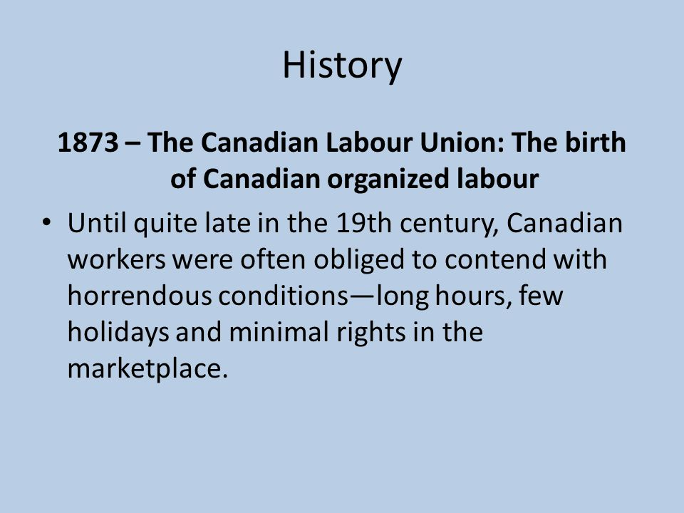 History 1873 – The Canadian Labour Union: The birth of Canadian organized labour Until quite late in the 19th century, Canadian workers were often obliged to contend with horrendous conditions—long hours, few holidays and minimal rights in the marketplace.