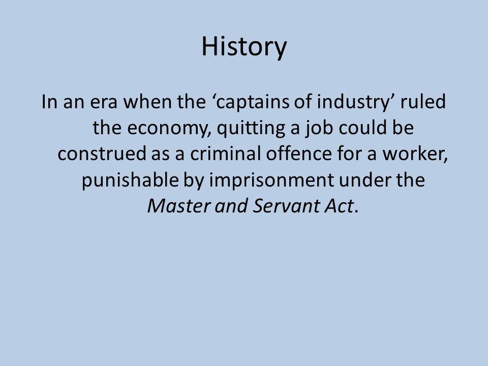 History In an era when the 'captains of industry' ruled the economy, quitting a job could be construed as a criminal offence for a worker, punishable by imprisonment under the Master and Servant Act.