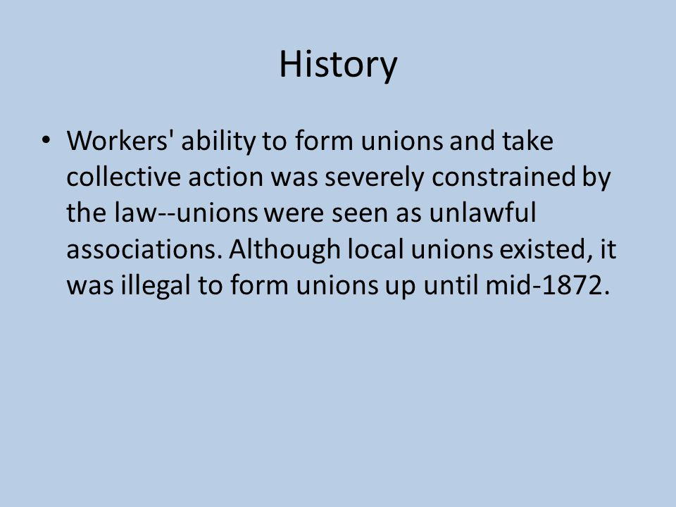 History Workers ability to form unions and take collective action was severely constrained by the law--unions were seen as unlawful associations.