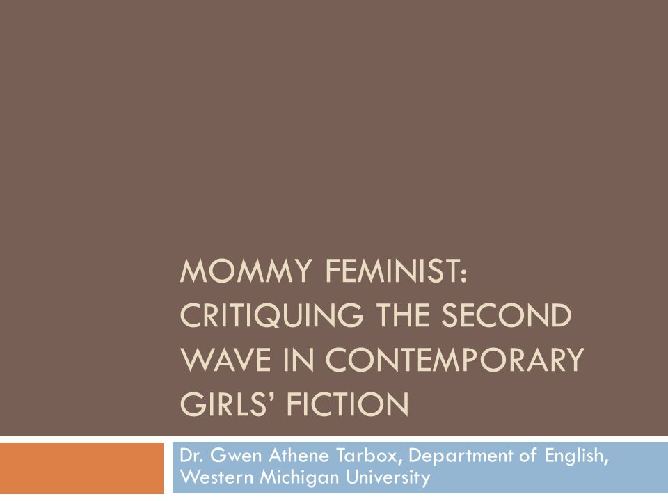 MOMMY FEMINIST: CRITIQUING THE SECOND WAVE IN CONTEMPORARY GIRLS' FICTION Dr. Gwen Athene Tarbox, Department of English, Western Michigan University