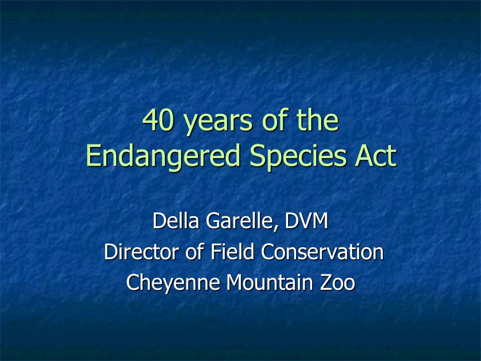 40 years of the Endangered Species Act Della Garelle, DVM Director of Field Conservation Director of Field Conservation Cheyenne Mountain Zoo