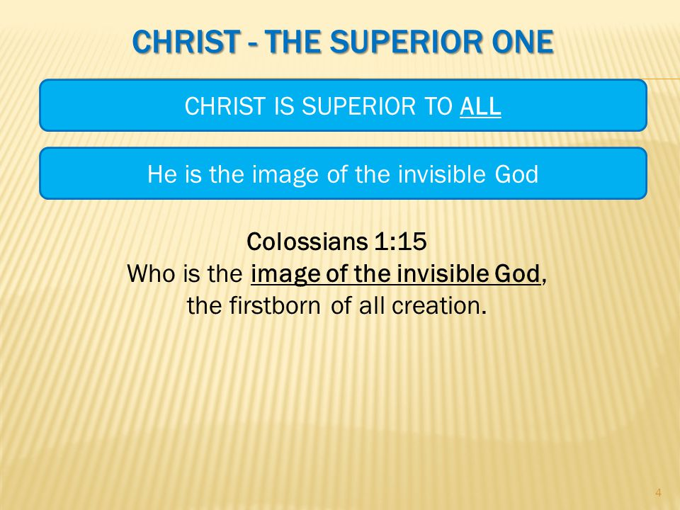 CHRIST - THE SUPERIOR ONE Colossians 1:15 Who is the image of the invisible God, the firstborn of all creation.