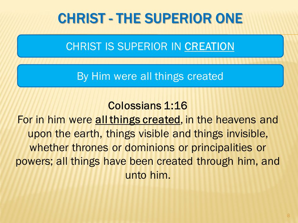 CHRIST - THE SUPERIOR ONE Colossians 1:16 For in him were all things created, in the heavens and upon the earth, things visible and things invisible, whether thrones or dominions or principalities or powers; all things have been created through him, and unto him.