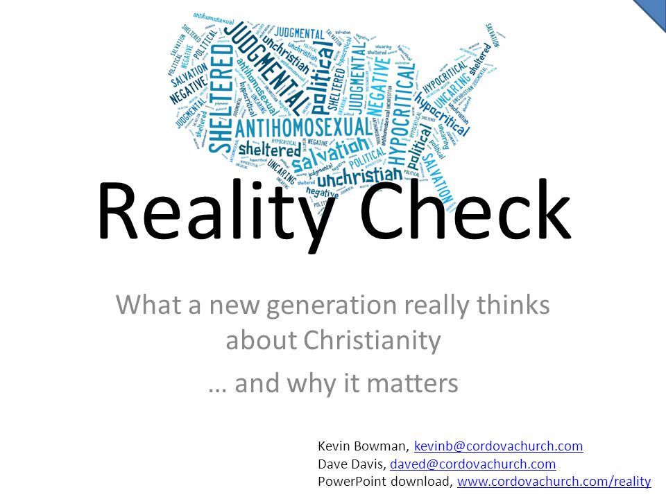 Reality Check What a new generation really thinks about Christianity … and why it matters Kevin Bowman, kevinb@cordovachurch.comkevinb@cordovachurch.com Dave Davis, daved@cordovachurch.comdaved@cordovachurch.com PowerPoint download, www.cordovachurch.com/realitywww.cordovachurch.com/reality