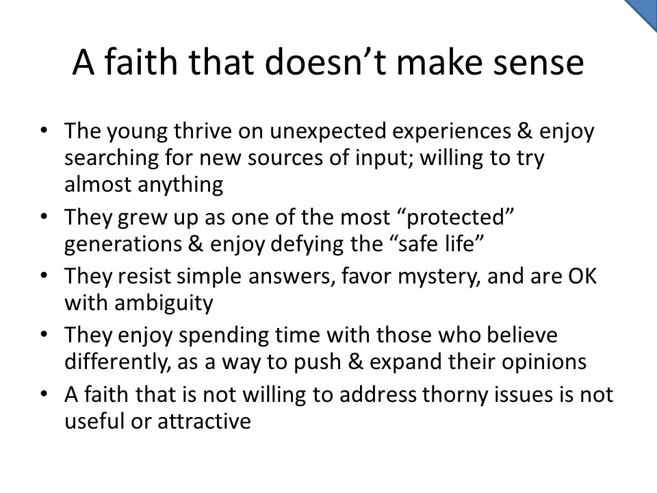 A faith that doesn't make sense The young thrive on unexpected experiences & enjoy searching for new sources of input; willing to try almost anything They grew up as one of the most protected generations & enjoy defying the safe life They resist simple answers, favor mystery, and are OK with ambiguity They enjoy spending time with those who believe differently, as a way to push & expand their opinions A faith that is not willing to address thorny issues is not useful or attractive