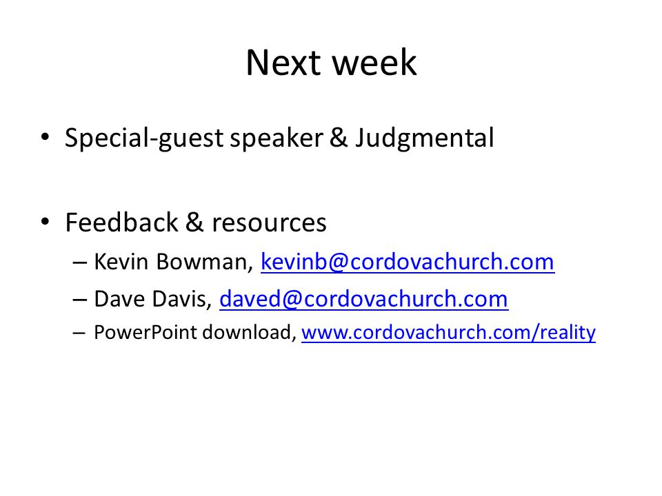 Next week Special-guest speaker & Judgmental Feedback & resources – Kevin Bowman, kevinb@cordovachurch.comkevinb@cordovachurch.com – Dave Davis, daved@cordovachurch.comdaved@cordovachurch.com – PowerPoint download, www.cordovachurch.com/realitywww.cordovachurch.com/reality