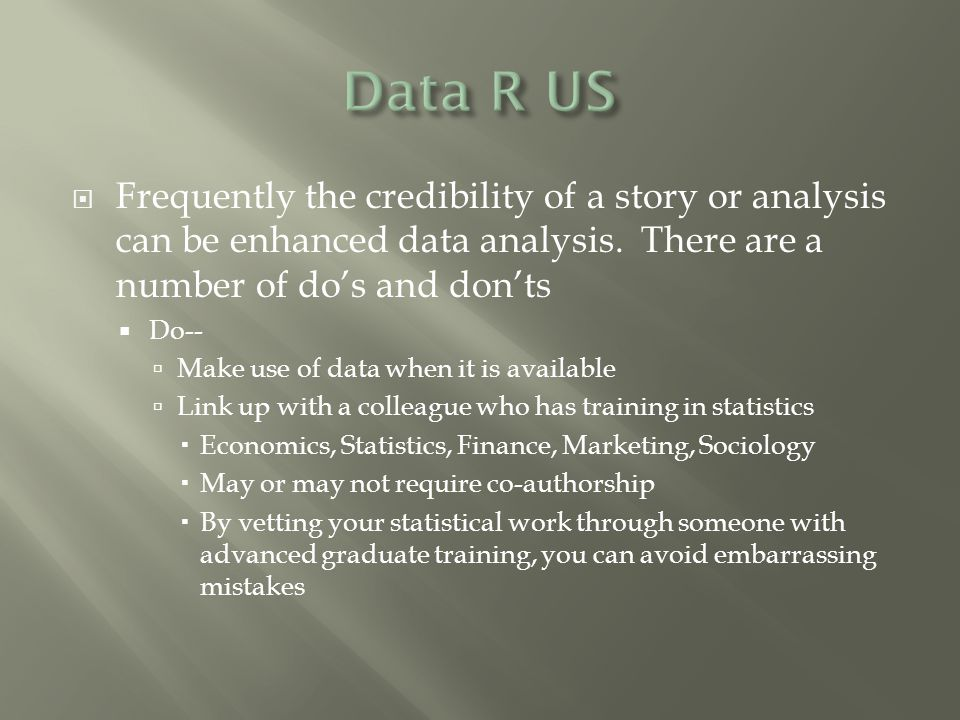  Frequently the credibility of a story or analysis can be enhanced data analysis. There are a number of do's and don'ts  Do--  Make use of data whe