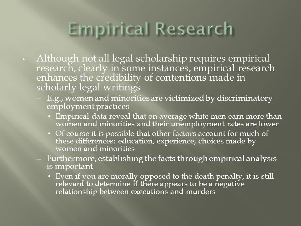 Although not all legal scholarship requires empirical research, clearly in some instances, empirical research enhances the credibility of contentions