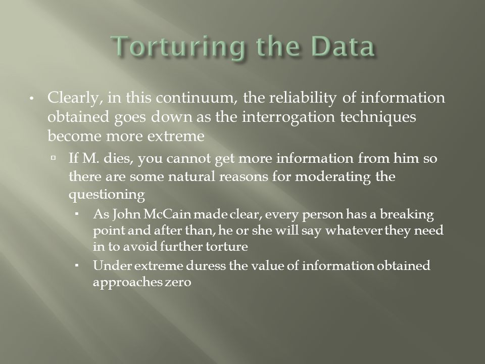 Clearly, in this continuum, the reliability of information obtained goes down as the interrogation techniques become more extreme  If M. dies, you ca