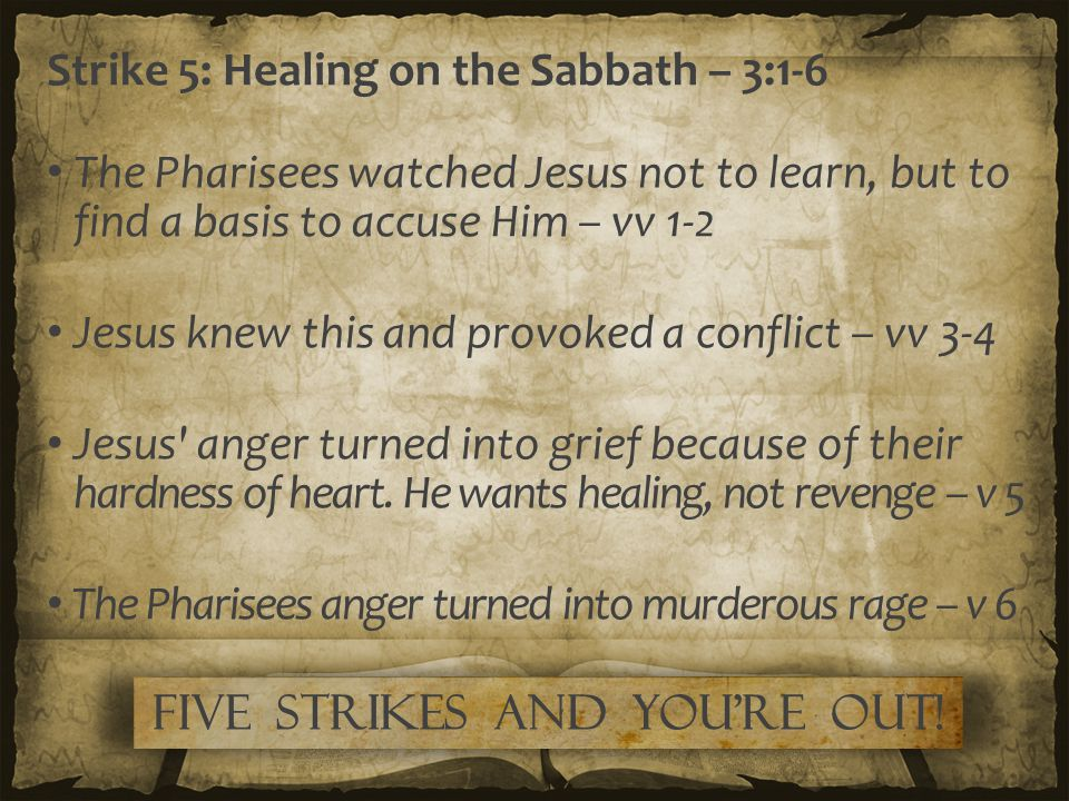Strike 5: Healing on the Sabbath – 3:1-6 The Pharisees watched Jesus not to learn, but to find a basis to accuse Him – vv 1-2 Jesus knew this and prov