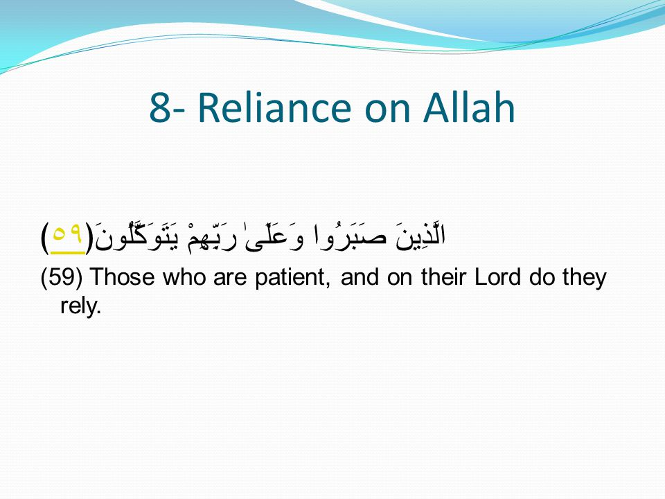 8- Reliance on Allah الَّذِينَ صَبَرُوا وَعَلَىٰ رَبِّهِمْ يَتَوَكَّلُونَ﴿٥٩﴾٥٩ (59) Those who are patient, and on their Lord do they rely.