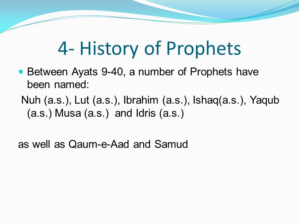 4- History of Prophets Between Ayats 9-40, a number of Prophets have been named: Nuh (a.s.), Lut (a.s.), Ibrahim (a.s.), Ishaq(a.s.), Yaqub (a.s.) Musa (a.s.) and Idris (a.s.) as well as Qaum-e-Aad and Samud