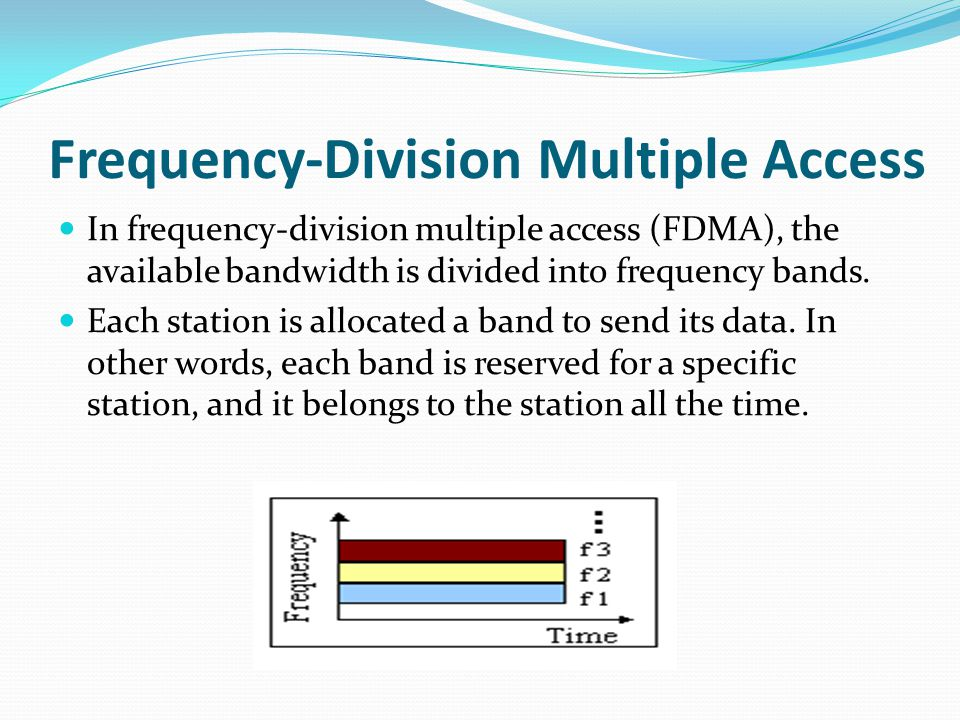 Frequency-Division Multiple Access In frequency-division multiple access (FDMA), the available bandwidth is divided into frequency bands.
