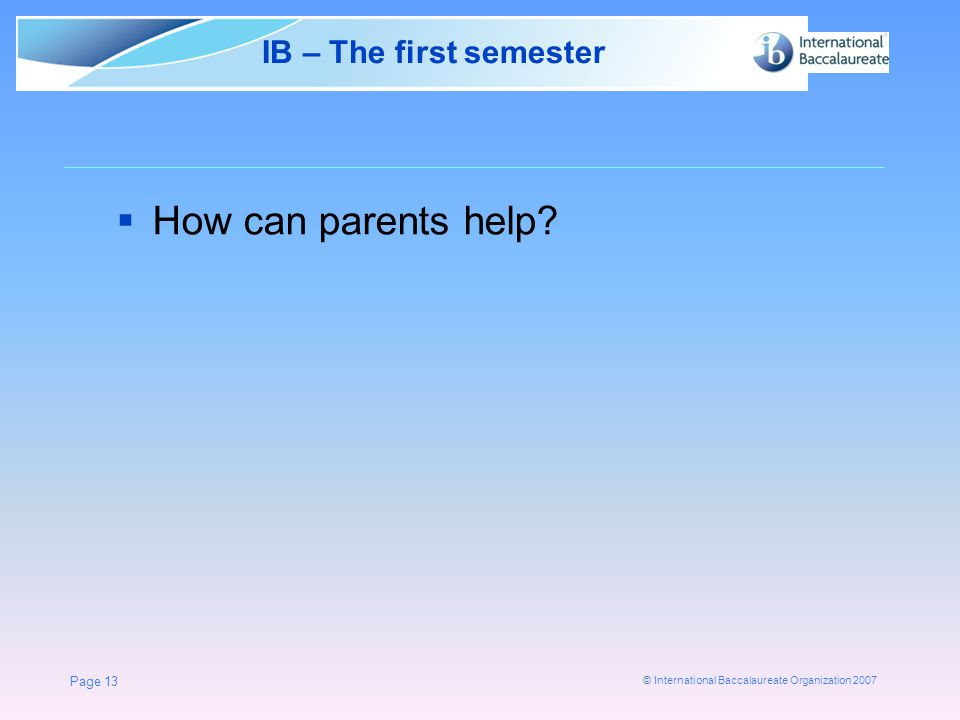 © International Baccalaureate Organization 2007 Page 13 IB – The first semester  How can parents help