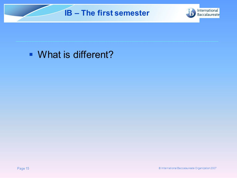 © International Baccalaureate Organization 2007 Page 15 IB – The first semester  What is different