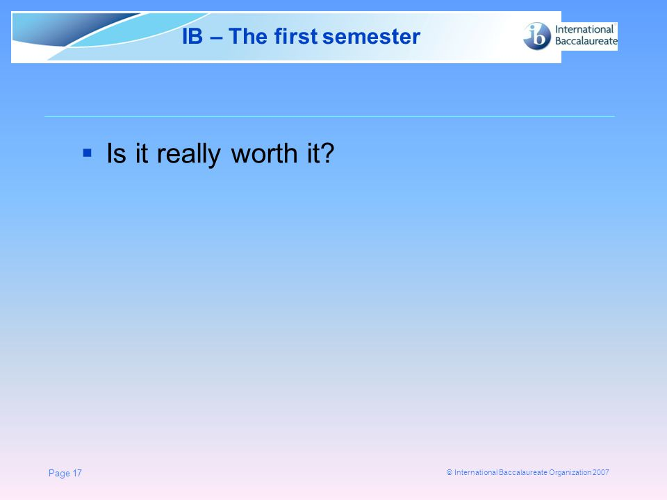 © International Baccalaureate Organization 2007 Page 17 IB – The first semester  Is it really worth it
