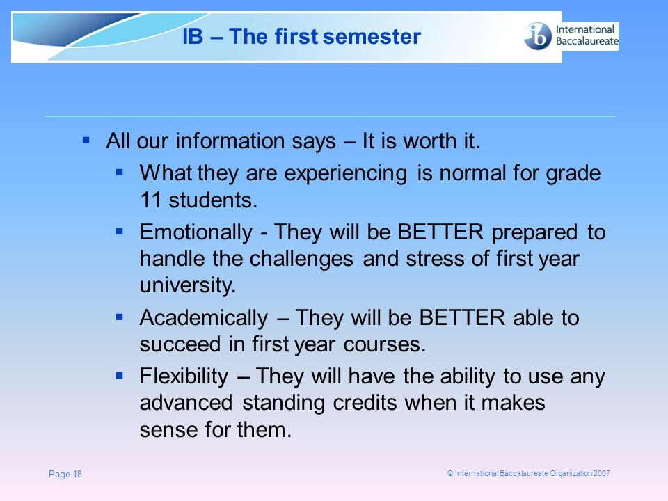 © International Baccalaureate Organization 2007 Page 18 IB – The first semester  All our information says – It is worth it.