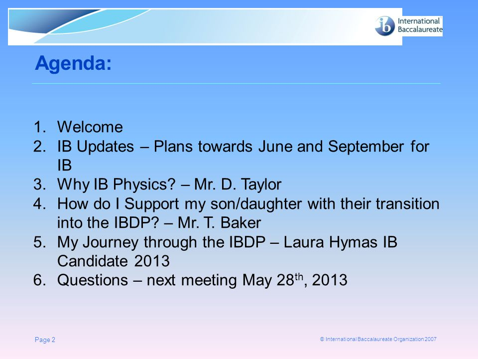 © International Baccalaureate Organization 2007 Agenda: Page 2 1.Welcome 2.IB Updates – Plans towards June and September for IB 3.Why IB Physics.