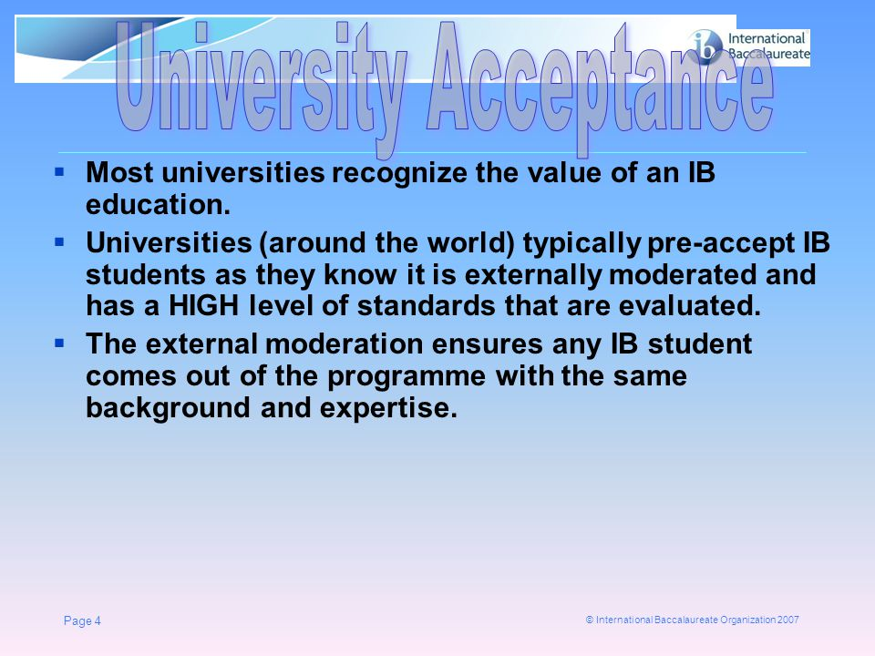 © International Baccalaureate Organization 2007 Page 4  Most universities recognize the value of an IB education.