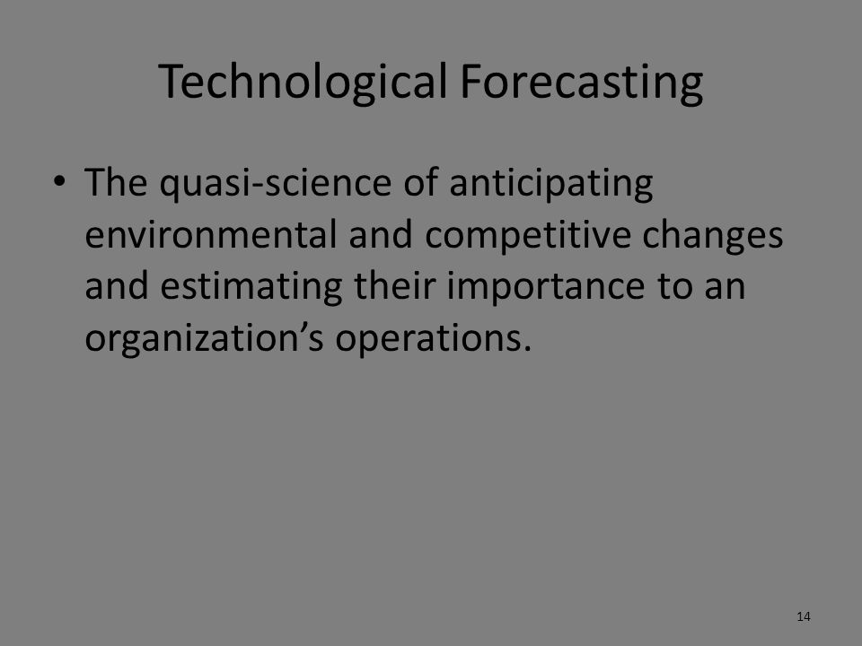 Technological Forecasting The quasi-science of anticipating environmental and competitive changes and estimating their importance to an organization's operations.