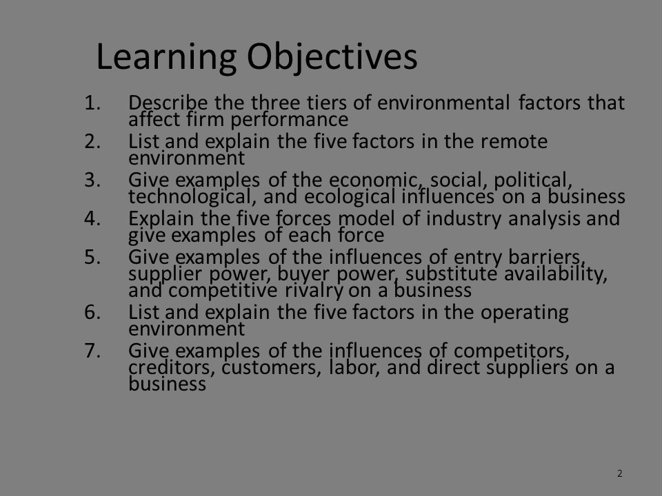 Learning Objectives 1.Describe the three tiers of environmental factors that affect firm performance 2.List and explain the five factors in the remote environment 3.Give examples of the economic, social, political, technological, and ecological influences on a business 4.Explain the five forces model of industry analysis and give examples of each force 5.Give examples of the influences of entry barriers, supplier power, buyer power, substitute availability, and competitive rivalry on a business 6.List and explain the five factors in the operating environment 7.Give examples of the influences of competitors, creditors, customers, labor, and direct suppliers on a business 2