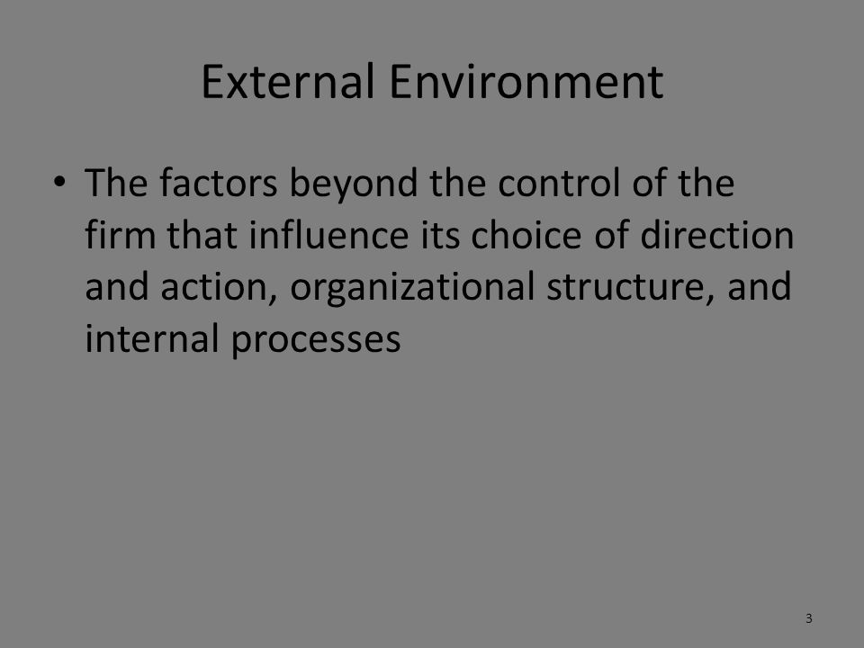 External Environment The factors beyond the control of the firm that influence its choice of direction and action, organizational structure, and internal processes 3