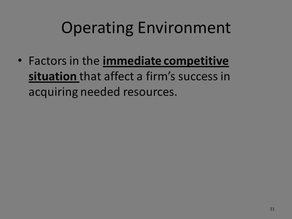 Operating Environment Factors in the immediate competitive situation that affect a firm's success in acquiring needed resources.