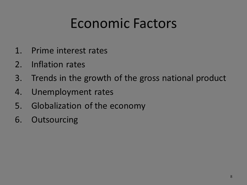 Economic Factors 1.Prime interest rates 2.Inflation rates 3.Trends in the growth of the gross national product 4.Unemployment rates 5.Globalization of the economy 6.Outsourcing 8