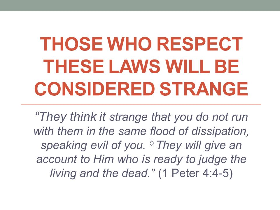 THOSE WHO RESPECT THESE LAWS WILL BE CONSIDERED STRANGE They think it strange that you do not run with them in the same flood of dissipation, speaking evil of you.