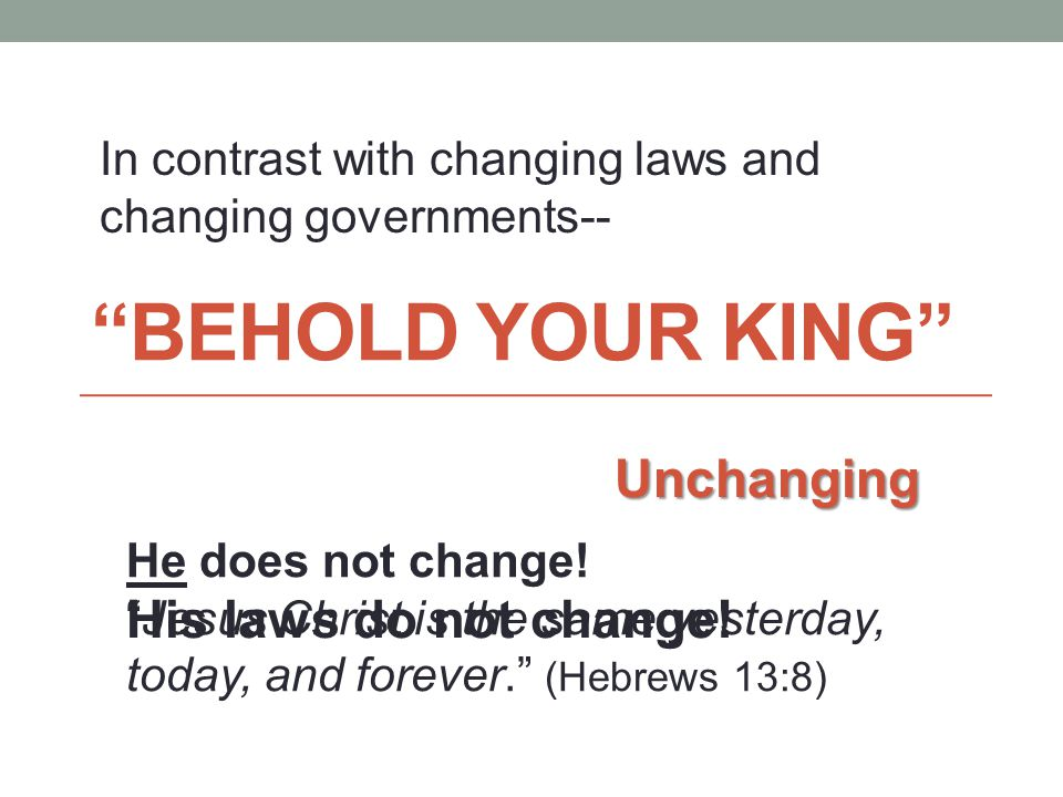 BEHOLD YOUR KING Unchanging In contrast with changing laws and changing governments-- He does not change.
