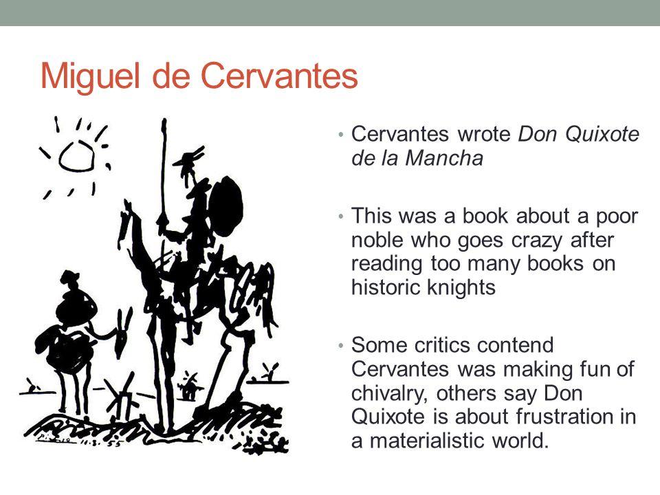 Miguel de Cervantes Cervantes wrote Don Quixote de la Mancha This was a book about a poor noble who goes crazy after reading too many books on histori